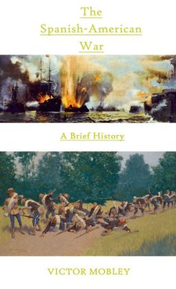 The Spanish-American War: A Brief History