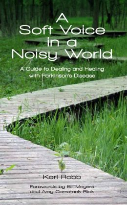 A Soft Voice in a Noisy World A Guide to Dealing and Healing with Parkinson's Disease