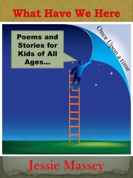 What Have We Here: Poems and Stories for Kids of all Ages
