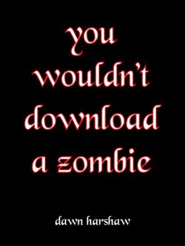You Wouldn't Download A Zombie