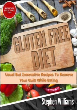 Gluten Free Diet: Usual But Innovative Recipes To Remove Your Guilt While Eating