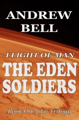Flight of Man: The EDEN SOLDIERS - Book One of a Trilogy