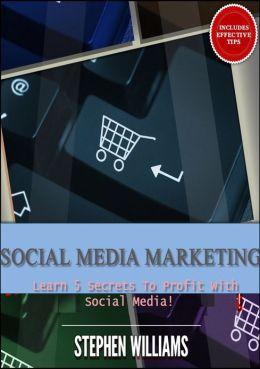 Social Media Marketing: Learn 5 Secrets To Profit With Social Media!