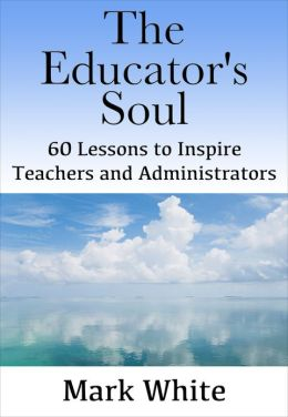 The Educator's Soul: 60 Lessons to Inspire Teachers and Administrators