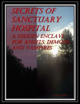 Secrets Of Sanctuary Hospital A Hidden Enclave For Angels, Demons, And Vampires