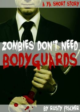 Zombies Don't Need Bodyguards: A YA Short Story