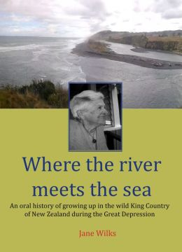 Where The River Meets The Sea: An Oral History Of Growing Up In The Wild King Country Of New Zealand During The Great Depression