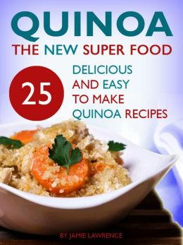 Quinoa: The New Superfood: 25 Delicious, Easy To Make Quinoa Recipes
