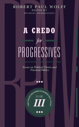 A Credo for Progressives: Essays on Political Theory and Practical Politics