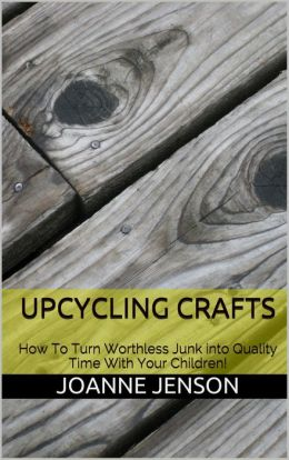 Upcycling Crafts: How To Turn Worthless Junk into Quality Time With Your Children