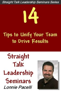 Straight Talk Leadership Seminars: 14 Tips to Unify Your Team to Drive Results