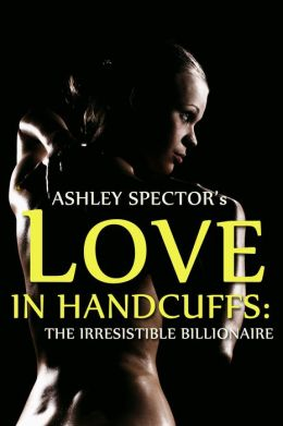 Love In Handcuffs: The Irresistible Billionaire (Part Two) (BDSM And Domination Erotic Romance Novelette)