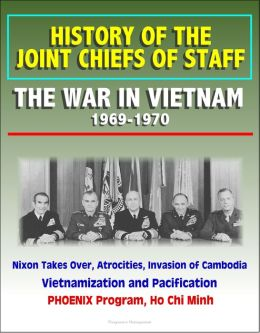 History of the Joint Chiefs of Staff: The War in Vietnam 1969-1970 - Nixon Takes Over, Atrocities, Invasion of Cambodia, Vietnamization and Pacification, PHOENIX Program, Ho Chi Minh