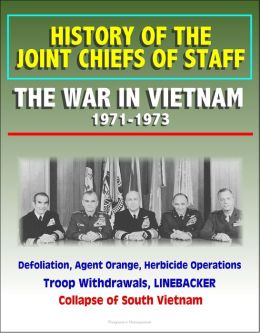 History of the Joint Chiefs of Staff: The War in Vietnam 1971-1973 - Defoliation, Agent Orange, Herbicide Operations, Troop Withdrawals, LINEBACKER, Collapse of South Vietnam