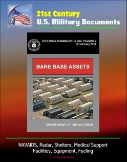 21st Century U.S. Military Documents: Bare Base Assets (Air Force Handbook 10-222 Volume 2) - NAVAIDS, Radar, Shelters, Medical Support, Facilities, Equipment, Fueling