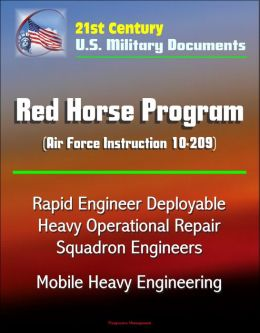 21st Century U.S. Military Documents: Red Horse Program (Air Force Instruction 10-209) - Rapid Engineer Deployable Heavy Operational Repair Squadron Engineers, Mobile Heavy Engineering