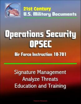 21st Century U.S. Military Documents: Operations Security (OPSEC) Air Force Instruction 10-701 - Signature Management, Analyze Threats, Education and Training