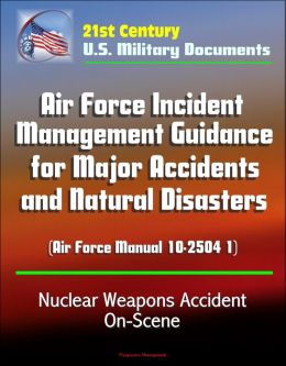 21st Century U.S. Military Documents: Air Force Incident Management Guidance for Major Accidents and Natural Disasters (Air Force Manual 10-2504 1) - Nuclear Weapons Accident On-Scene