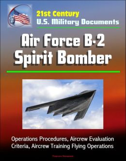 21st Century U.S. Military Documents: Air Force B-2 Spirit Bomber - Operations Procedures, Aircrew Evaluation Criteria, Aircrew Training Flying Operations