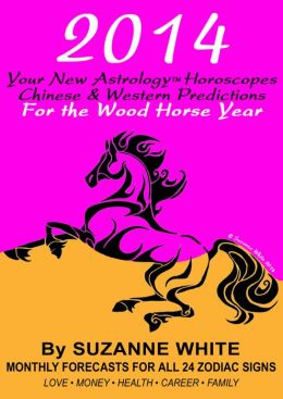2014 Your New Astrology Horoscopes: Chinese And Western Predictions For The Wood Horse Year