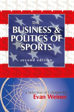 The Business & Politics of Sports: A Selection of Columns by Evan Weiner Second Edition