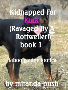 Kidnapped For Kink (Ravaged By a Rottweiler!) Taboo Canine Erotica
