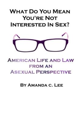 What Do You Mean You're Not Interested in Sex?: American Life and Law from an Asexual Perspective