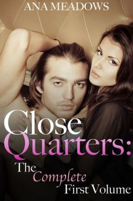 Close Quarters: The Complete First Volume (Parts One, Two, and Three) (A Billionaire BDSM And Domination Erotic Romance Novel)