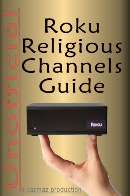 The Unofficial Roku Religious Channels Guide; Annotated