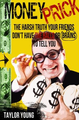 Money Prick: The Harsh Truth Your Friends Don't Have The Balls or Brains To Tell You