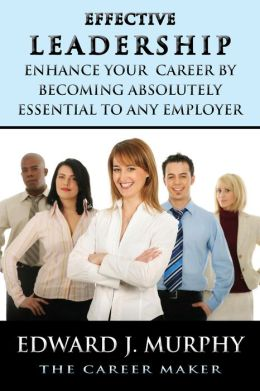 Effective Leadership: How to Enhance Your Career by Becoming Absolutely Essential to Any Employer
