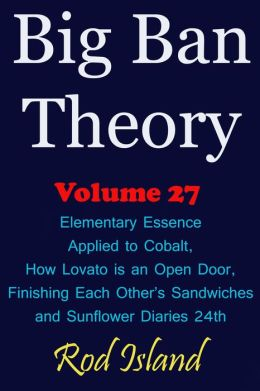 Big Ban Theory: Elementary Essence Applied to Cobalt, How Lovato is an Open Door, Finishing Each Other's Sandwiches, and Sunflower Diaries 24th, Volume 27