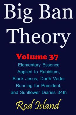 Big Ban Theory: Elementary Essence Applied to Rubidium, Black Jesus, Darth Vader Running for President, and Sunflower Diaries 34th, Volume 37
