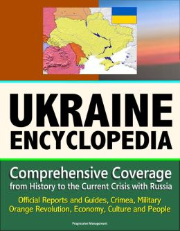 Ukraine Encyclopedia: Comprehensive Coverage from History to the Current Crisis with Russia, Official Reports and Guides, Crimea, Military, Orange Revolution, Economy, Culture and People