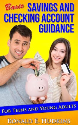 Basic, Savings and Checking Account Guidance: for Teens and Young Adults