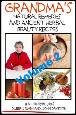 Grandma's Natural Remedies and Ancient Herbal Beauty Recipes: Natural Remedies and Beauty Recipes From Your Kitchen And Garden