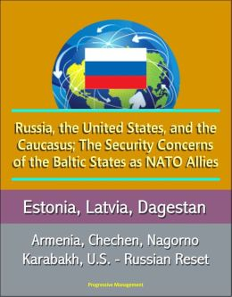 Russia, the United States, and the Caucasus; The Security Concerns of the Baltic States as NATO Allies: Estonia, Latvia, Dagestan, Armenia, Chechen, Nagorno Karabakh, U.S. - Russian Reset