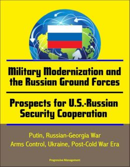 Military Modernization and the Russian Ground Forces, Prospects for U.S.-Russian Security Cooperation: Putin, Russian-Georgia War, Arms Control, Ukraine, Post-Cold War Era