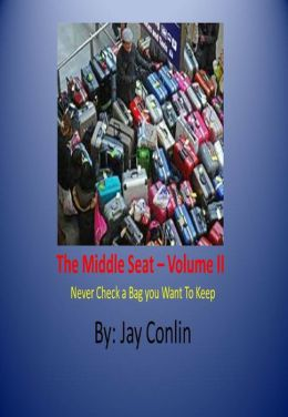 The Middle Seat: Volume II: Never Check A Bag You Want To Keep