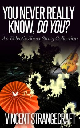 You Never Really Know, Do You?: An Eclectic Short Story Collection