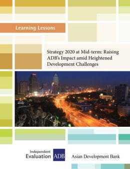 Learning Lessons: Strategy 2020 at Mid-term: Raising the Asian Development Bank's Impact amid Heightened Development Challenges