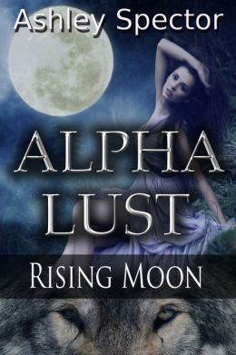 Alpha Lust: Rising Moon (Part Four) (Werewolf/Shapeshifter Paranormal Erotic Romance Novelette)