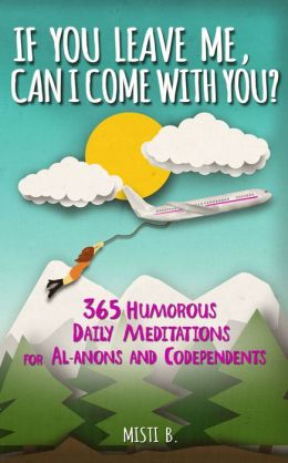 If You Leave Me, Can I Come With You? 365 Daily Humorous Meditations for Al-Anons and Codependents