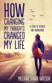 Book Cover Image. Title: How Changing My Thoughts Changed My Life:  A Story of Rebirth and Awakening, Author: Melanie Dawn Watson