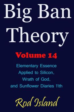 Big Ban Theory: Elementary Essence Applied to Silicon, Wrath of God, and Sunflower Diaries 11th, Volume 14