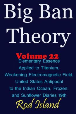 Big Ban Theory: Elementary Essence Applied to Titanium, Weakening Electromagnetic Field, United States Antipodal to the Indian Ocean, Frozen, and Sunflower Diaries 19th, Volume 22