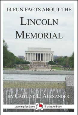 14 Fun Facts About the Lincoln Memorial: A 15-Minute Book
