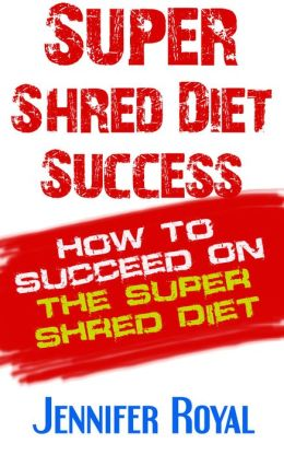 Super Shred Diet Success: How To Succeed On The Super Shred Diet