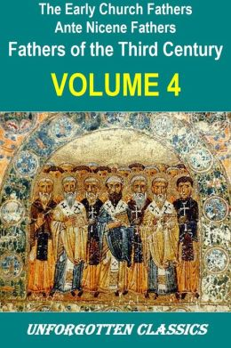 Early Church Fathers - Ante Nicene Fathers Volume 4-Fathers of the 3rd Century: Tertullian; Minucius Felix; Commodian; Origen