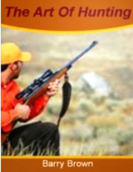 The Art of Hunting: Discover Everything You Need To Know About Hunters, Paint Ball, Sharpshooter's, Hunting, Turkey Hunting, Duck Caller and Much More!
